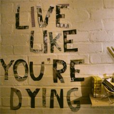 """You only have one life to live so, """"Live Like You're Dying""""...........Words I Live By Now!"""