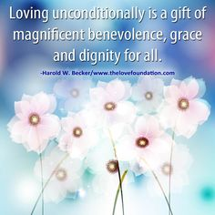 Loving unconditionally is a gift of magnificent benevolence, grace and dignity for all.-Harold W. Becker #UnconditionalLove #love unconditional love peace harmony joy