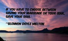 IF YOU HAVE TO CHOOSE BETWEEN SAVING YOUR MARRIAGE OR YOUR SOUL, SAVE YOUR SOUL. Glennon Doyle Melton