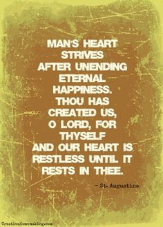 Man's heart strives after unending eternal happiness. Thou has created us, O Lord, for Thyself and our heart is restless until it rests in Thee. - St. Augustine