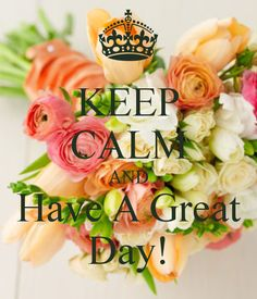 Keep calm and Have A Great Day