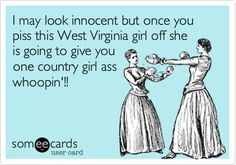 I may look innocent but once you piss this West Virginia girl off she is going to give you one country girl ass whoopin'!! | Confession Ecard | someecards.com