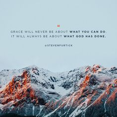 Grace will never be about what you can do, it will always be about what God has done.