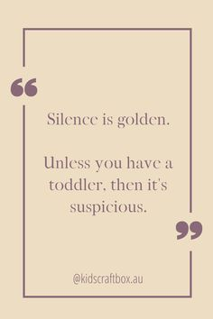 Silence is golden. Unless you have a toddler, then it's suspicious. www.kidscraftbox.com.au Silence Is Golden, Quotes, Life, Qoutes, Dating, Quotations, Shut Up Quotes, Quote