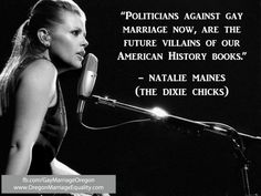 Politicians against gay marriage now, are the future villains of our American History books. -Natalie Maines (The Dixie Chicks) Natalie Maines, Save My Marriage, Marriage Advice, Interracial Marriage, Same Love, Pissed Off, Equal Rights, History Books, Women's History