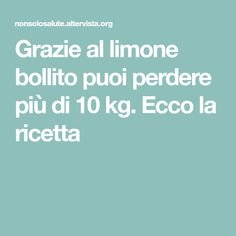 Grazie al limone bollito puoi perdere più di 10 kg. Ecco la ricetta Diet Recipes, Healthy Recipes, Lose Weight, Weight Loss, Natural Remedies, The Cure, Health Fitness, Food And Drink, Healthy Eating