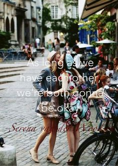 """As long as we have each other, we are going to be okay"" -SVDW Gossip Girl Blair Waldorf and Serena van der Woodsen"