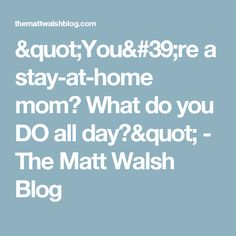 """You're a stay-at-home mom? What do you DO all day?"" - The Matt Walsh Blog"
