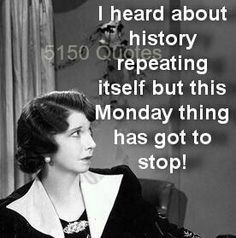 I hears about history repeating itself, but this Monday thing has got to stop!