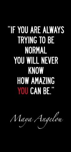 """If you are always trying to be normal you will never know how amazing YOU can be."" -Maya Angelou"