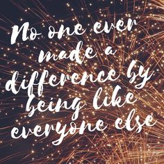 No one ever made a difference by being like everyone else - The Greatest Showman quote