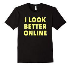 Amazon.com: I look better online: Funny T-shirt, Social Media, Beauty: Clothing