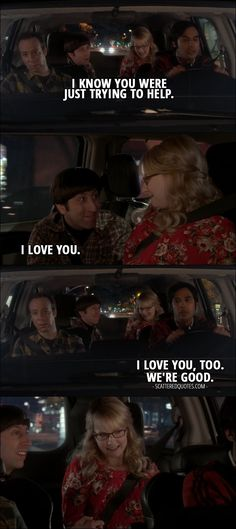 Quote from The Big Bang Theory 10x11 │   Howard Wolowitz (to Raj): I know you were just trying to help. (to Bernadette): I love you. Rajesh Koothrappali: I love you, too. We're good.