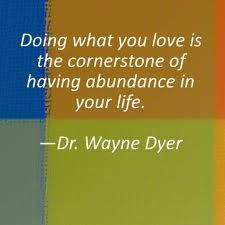 """Doing what you love is the cornerstone of having abundance in your life.""  --Dr. Wayne Dyer"