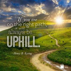 If you are on the right path, it will always be uphill.