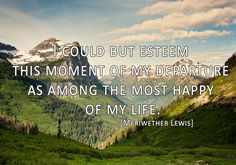 """""""I could but esteem this moment of my departure as among the most happy of my life."""" - Meriwether Lewis"""