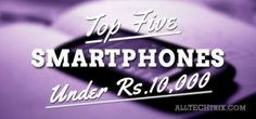 Here's my list of Smartphones Under Rs. 10,000. Check it out and tell me what's yours?
