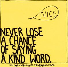 Things We Forget- never lose a chance to say a kind word ( or do a kind deed) Cute Quotes, Great Quotes, Quotes To Live By, Inspirational Quotes, Compliment Someone, Word Up, More Than Words, Kind Words, Note To Self