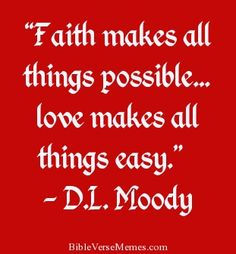"""Faith makes all things possible… love makes all things easy..."