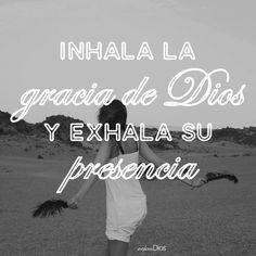 Inhala la gracia de Dios y exhala su presencia.