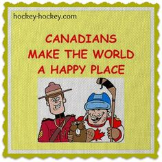 Canadian make the world a happy place...