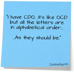 "[In a perfect world...] ""I have CDO, it's like OCD but all the letters are in alphabetical order - As they should be."""