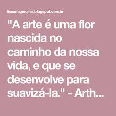 """""""A arte é uma flor nascida no caminho da nossa vida, e que se desenvolve para suavizá-la."""" - Arthur Schopenhauer"""