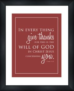 """1 Thessalonians 5:18 (KJV) . . .   """"In every thing give thanks:   for this is the will of God   in Christ Jesus concerning you."""""""
