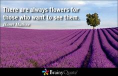 There are always flowers for those who want to see them. - Henri Matisse