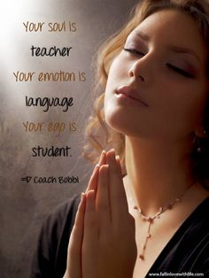 Your soul is teacher Your emotion is  language Your ego is student. © Ask Coach Bobbi