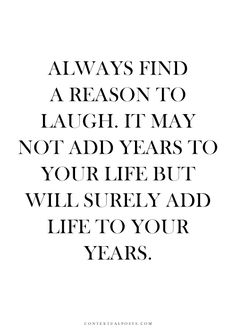 always find a reason to laugh. it may not add years to your life but will surely add life to your years