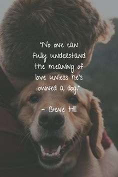 25 Dog Quotes About Love and Loyalty - Funny Dog Quotes - No one can fully understand the meaning of love unless hes owned a dog. Gene Hill The post 25 Dog Quotes About Love and Loyalty appeared first on Gag Dad. Cute Dog Quotes, Puppy Quotes, Animal Quotes, Dog Qoutes, Quotes About Puppies, Funny Quotes About Dogs, Love For Animals Quotes, Quotes On Dogs, A Girl And Her Dog Quotes