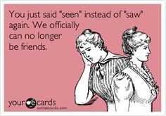 You just said 'seen' instead of 'saw' again. We officially can no longer be friends.