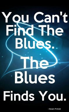 """""""You can't find the blues. The blues finds you.""""  Sean Poluk"""