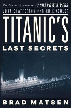 Titanic's Last Secrets: The Further Adventures of Shadow Divers John Chatterton and Richie Kohler by Bradford Matsen