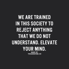 We are trained in this society to reject anything that we don not understand. Elevate your mind.