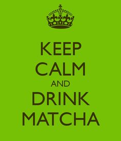 Keep Calm and Drink Matcha