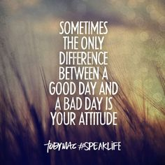 Sometime the Only Difference Between a Good Day and A Bad Day is Your Attitude