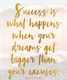 Success is what happens when your dreams become bigger than your excuses. For more weekly podcast, motivational quotes and biblical, faith teachings as well as success tips, follow Terri Savelle Foy on Pinterest, Instagram, Facebook, Youtube or Twitter!
