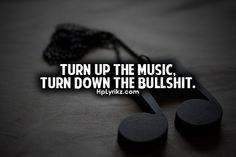 Turn up the music, turn down the bullshit.