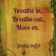 """""""Breathe in. Breathe out. Move on."""" - Jimmy Buffet"""