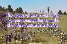 The object of war is not to die for your country but to make the other bastard die for his.   quotesofday.com
