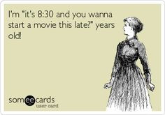I'm 'it's 8:30 and you wanna start a movie this late?' years old! lololol