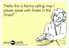 'Hello this is Karma calling; may I please speak with Snake in the Grass?'