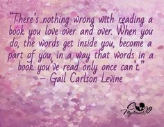 """There's nothing wrong with reading a book you love over and over. When you do, the words get inside you, become a part of you, in a way that words in a book you've read only once can't.  -Gail Carlson Levine"