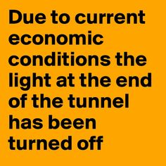 Due to current economic conditions the light at the end of the tunnel has been turned off