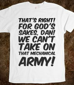 That's right! For God's sakes, Dan! We can't take on that mechanical army! , Army Custom T Shirts.