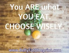 You ARE what YOU EAT.  CHOOSE WISELY. /