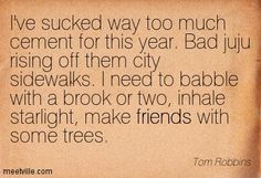 Quotes of Tom Robbins About summer, humor, glory, lies, sense, grace, self-esteem, paradox, love, night, existence, quality, satisfaction, comfort, soul, politics, leadership, freedom, child, world, man, responsibility, great, civilization, society, inspirational, happiness, sweet, time, space, failure, life, success, pet, heaven, marriage, people, water, confusion, universe, reality, eyes, sacrifice, silence, religious, simple, death, god, mythology, saying, secrets, woman, romantic, trust…