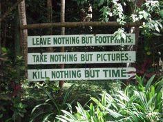 Leave nothing but footprints; take nothing but pictures; kill nothing but time.